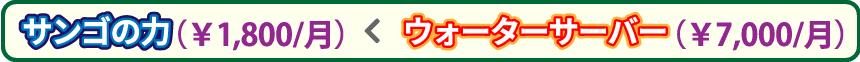 サンゴの力(1,800円/月)< ウォーターサーバー(7,000円/月